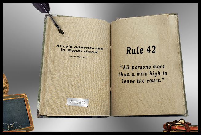 """Alice's Adventures in Wonderland: """"Rule 42 - All persons more than a mile high to leave the court."""""""